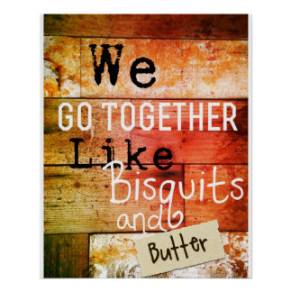 We Go Together Like Bisquits and Butter Poster