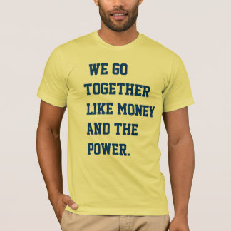 we go together like money and the power. T-Shirt