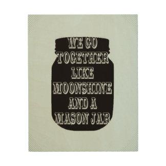 We go together like moonshine and a mason jar wood print