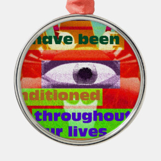 We have been conditioned throughout our lives metal ornament