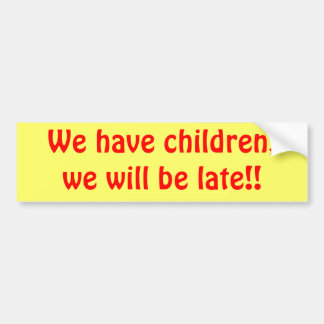 we have children  we will be late bumper sticker