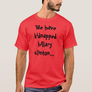 We have kidnapped hillary clinton... T-Shirt