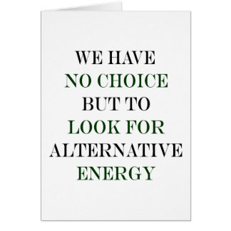 We Have No Choice But To Look For Alternative Ener Greeting Cards