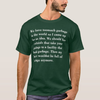 We have toomuch garbage in the world so I came up T-Shirt
