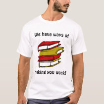 We have ways of making you work! T-Shirt