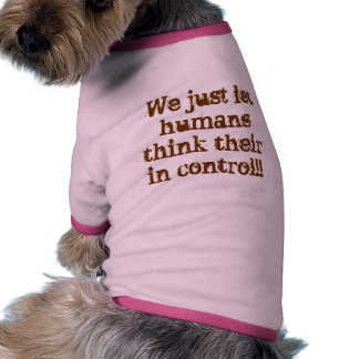 We just let humans think their in control doggie tshirt