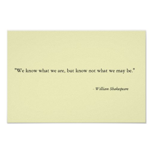 """We know what we are, but know not what we may be."""" poster"""