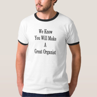 We Know You Will Make A Great Organist T-Shirt