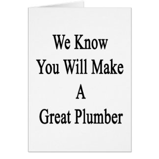 We Know You Will Make A Great Plumber Card