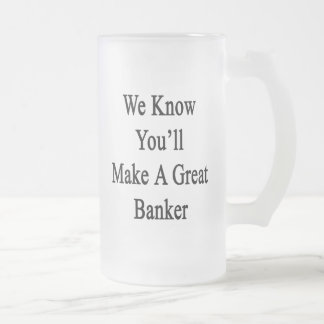 We Know You'll Make A Great Banker Frosted Glass Beer Mug