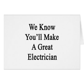 We Know You'll Make A Great Electrician Card