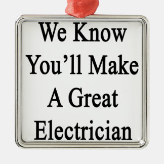We Know You'll Make A Great Electrician Metal Ornament