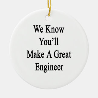 We Know You'll Make A Great Engineer Ceramic Ornament