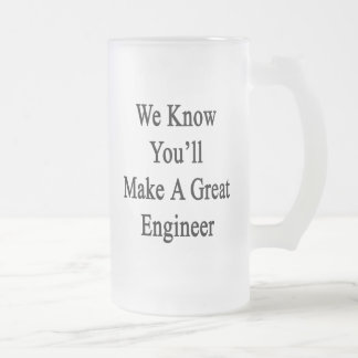 We Know You'll Make A Great Engineer Frosted Glass Beer Mug