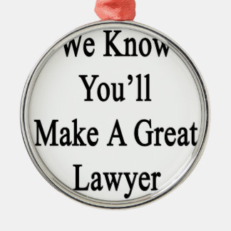 We Know You'll Make A Great Lawyer.png Metal Ornament