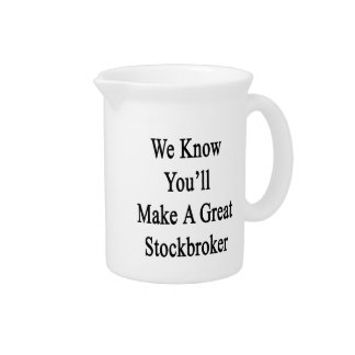 We Know You'll Make A Great Stockbroker Beverage Pitcher