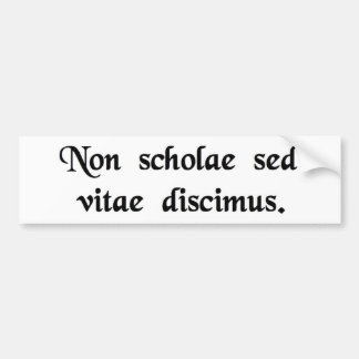 We learn not for school, but for life. bumper sticker