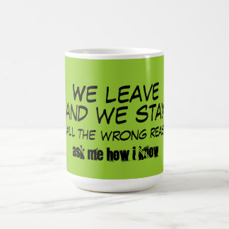 We Leave and We Stay for all the wrong reasons Coffee Mugs
