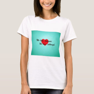 We like, because.  We love, although. T-Shirt