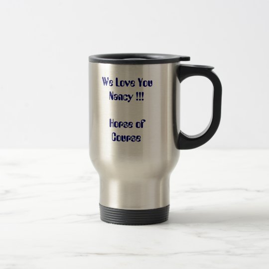 We Love YouNancy !!!Horse of Course Travel Mug