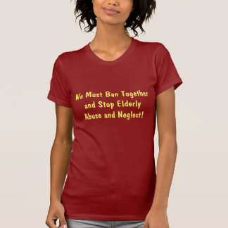 We Must Ban Together and Stop Elderly Abuse and... T-Shirt