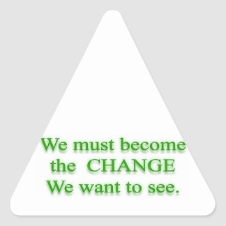 We must be the C H A N G E we want to see Triangle Sticker