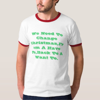 We Need To Change Christmas,From A Have To,Back... T-Shirt