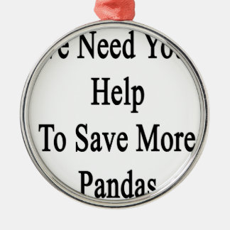 We Need Your Help To Save More Pandas Metal Ornament