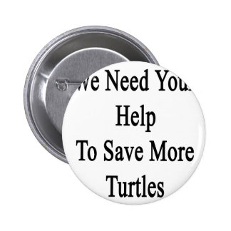 We Need Your Help To Save More Turtles Pinback Button