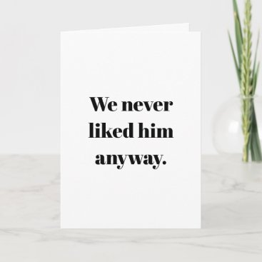 We Never Liked Him Anyway   Breakup or Divorce Card