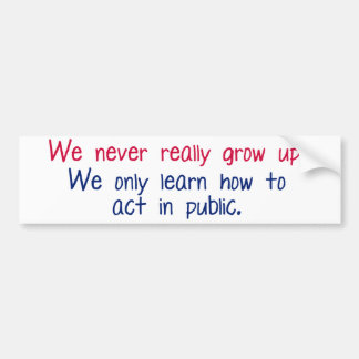 We never really grow up bumper sticker