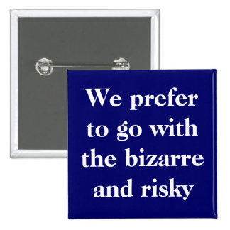 We prefer to go with the bizarre and risky button