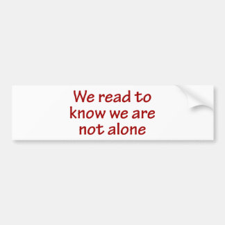 We Read To Know We Are Not Alone Car Bumper Sticker