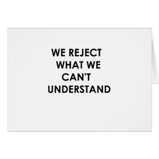 We Reject What We Can't Understand Card
