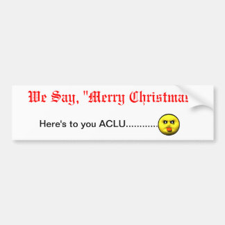 "We Say, ""Merry Christmas""  Here's to you ACLU... Bumper Stickers"