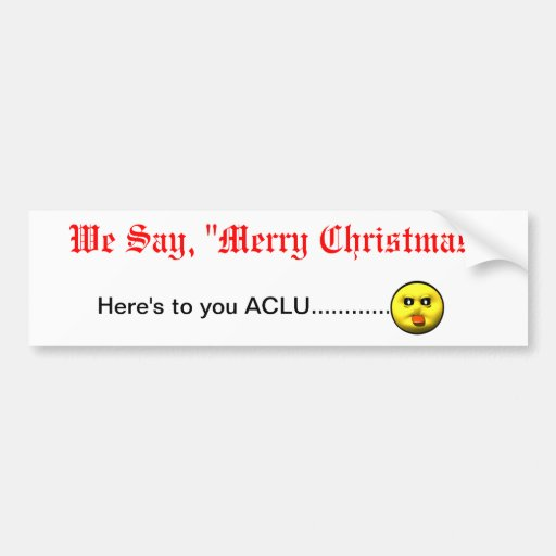 """We Say, """"Merry Christmas""""  Here's to you ACLU... Bumper Sticker"""