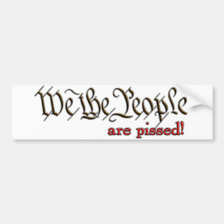 We the People... are pissed! Car Bumper Sticker