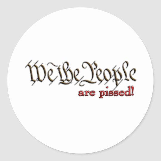 We the People... are pissed! Classic Round Sticker
