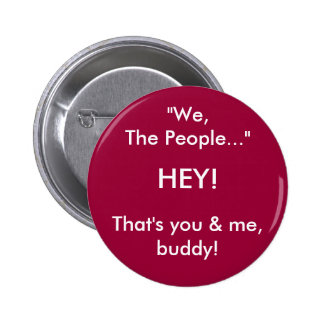 """""""We, , The People..."""", HEY! , That's you & me, ... Pinback Button"""