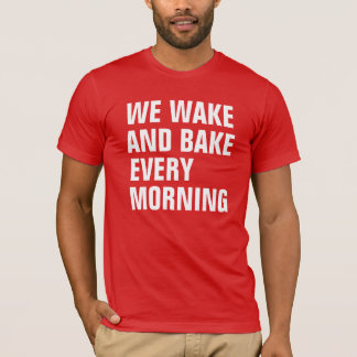 WE WAKE AND BAKE EVERY MORNING T-Shirt