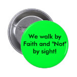 "We walk by Faith and ""Not"" by sight! Pinback Button"