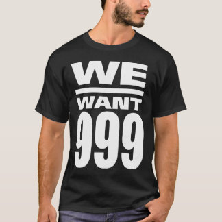 We want 999 T-Shirt