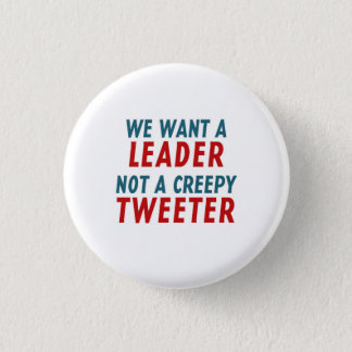 WE WANT A LEADER, NOT A CREEPY TWEETER PINBACK BUTTON