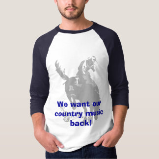 We want our country music ... T-Shirt