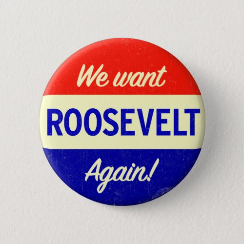 We Want Roosevelt Again Button