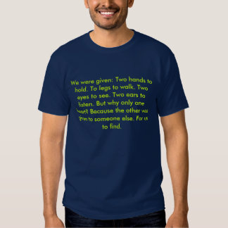 We were given: Two hands to hold. To legs to wa... Tshirt