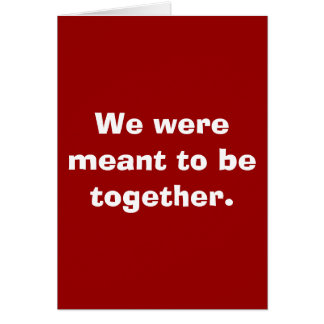 We were meant to be together. card