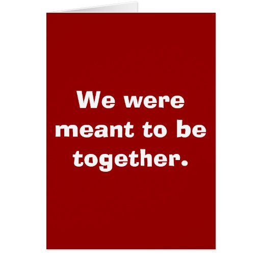 We were meant to be together. cards