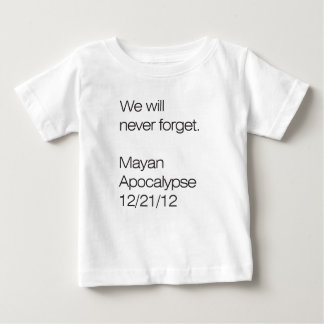 We will never forget. Mayan Apocalypse 12/21/12 Baby T-Shirt