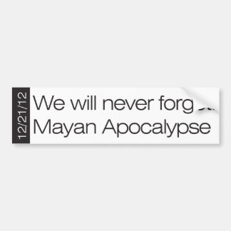 We will never forget. Mayan Apocalypse 12/21/12 Bumper Sticker